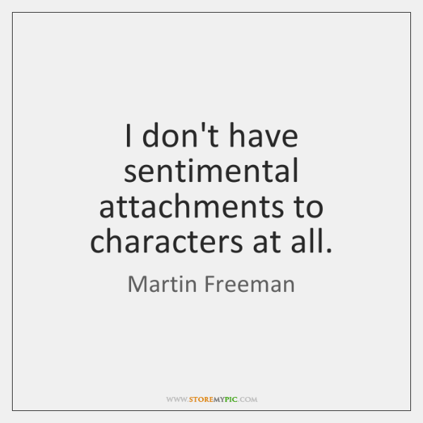 I don't have sentimental attachments to characters at all.
