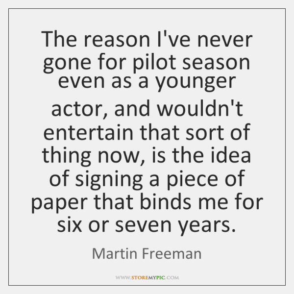 The reason I've never gone for pilot season even as a younger ...