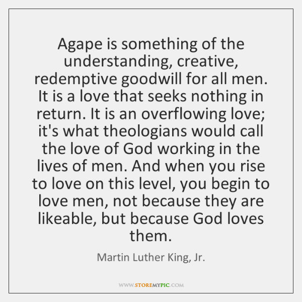 Agape is something of the understanding, creative, redemptive goodwill for all men. ...