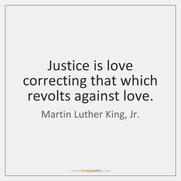 Justice is love correcting that which revolts against love.