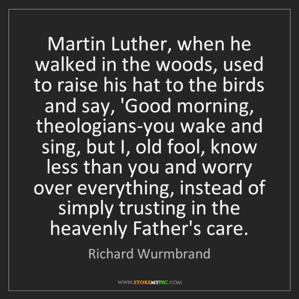 Richard Wurmbrand: Martin Luther, when he walked in the woods, used to raise...