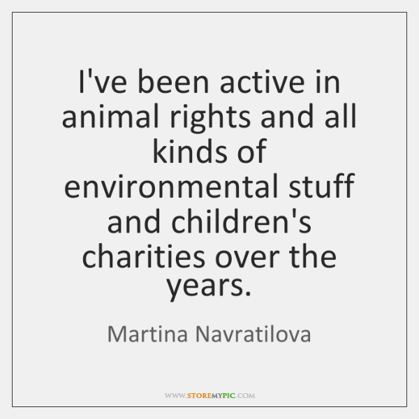 I've been active in animal rights and all kinds of environmental stuff ...