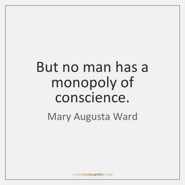 But no man has a monopoly of conscience.