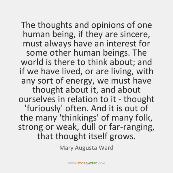 The thoughts and opinions of one human being, if they are sincere, ...