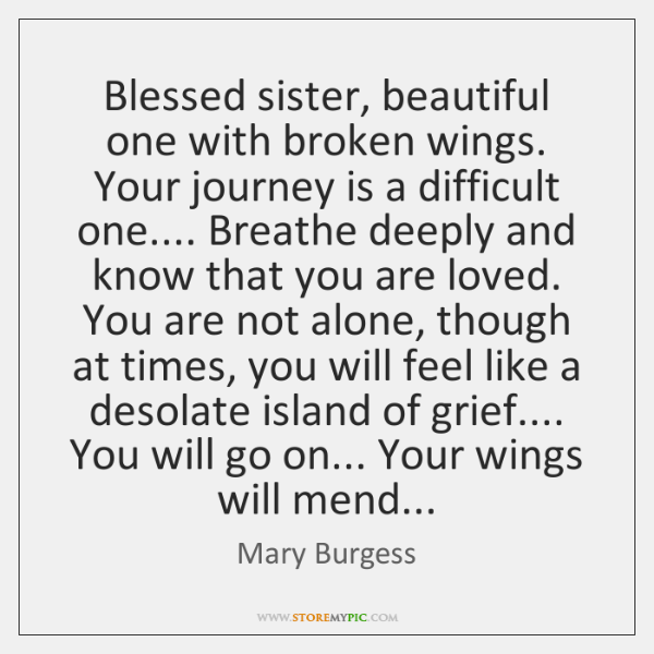 Blessed sister, beautiful one with broken wings. Your journey is a difficult ...