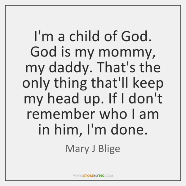 I'm a child of God. God is my mommy, my daddy. That's ...
