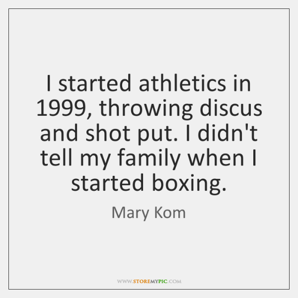 I started athletics in 1999, throwing discus and shot put. I didn't tell ...