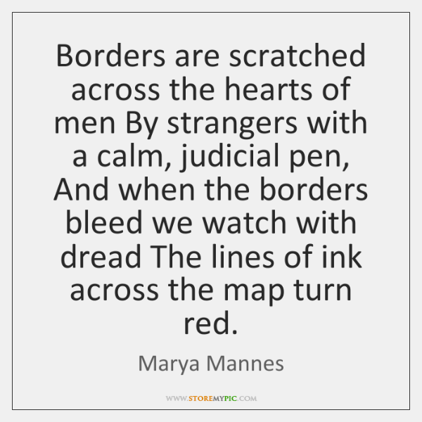 Borders are scratched across the hearts of men By strangers with a ...