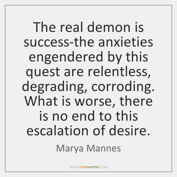 The real demon is success-the anxieties engendered by this quest are relentless, ...