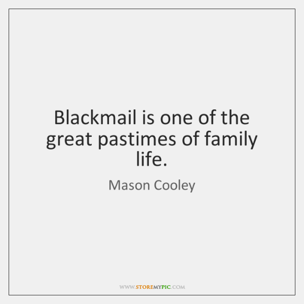 Blackmail is one of the great pastimes of family life.