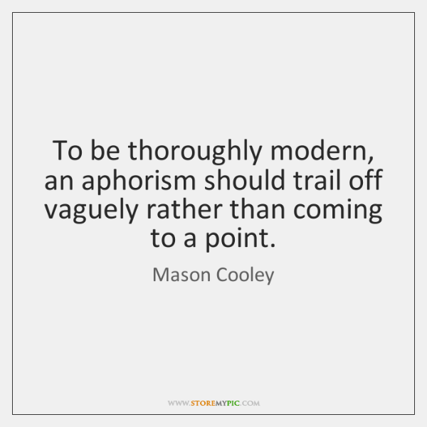 To be thoroughly modern, an aphorism should trail off vaguely rather than ...