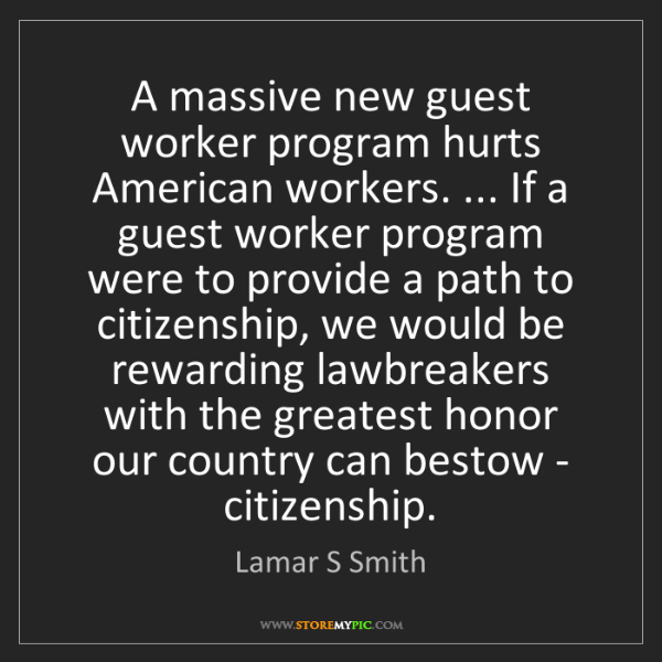 Lamar S Smith: A massive new guest worker program hurts American workers....