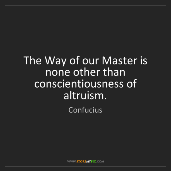 Confucius: The Way of our Master is none other than conscientiousness...