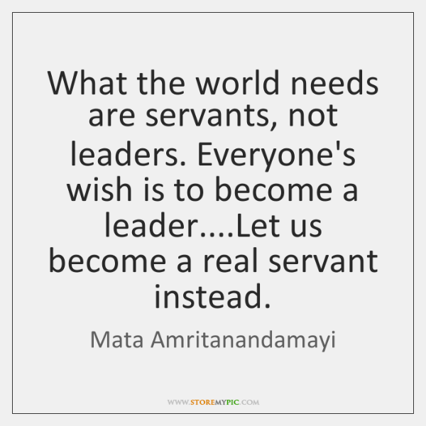 What the world needs are servants, not leaders. Everyone's wish is to ...
