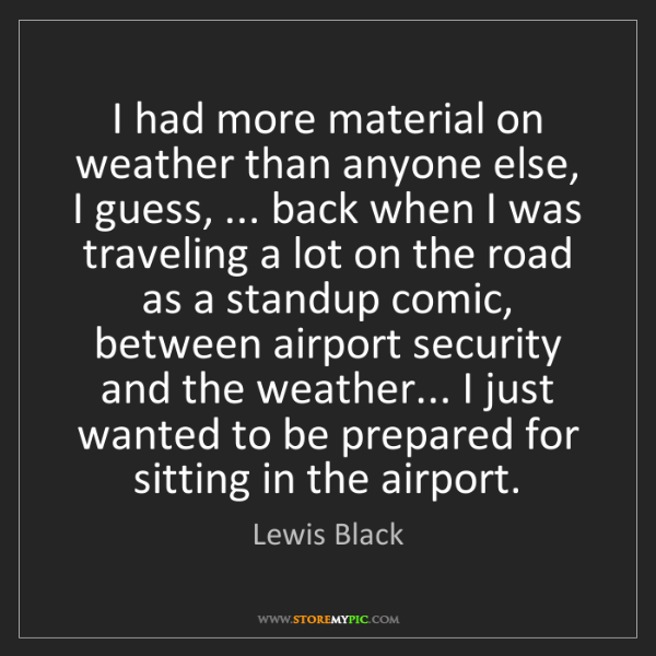 Lewis Black: I had more material on weather than anyone else, I guess,...