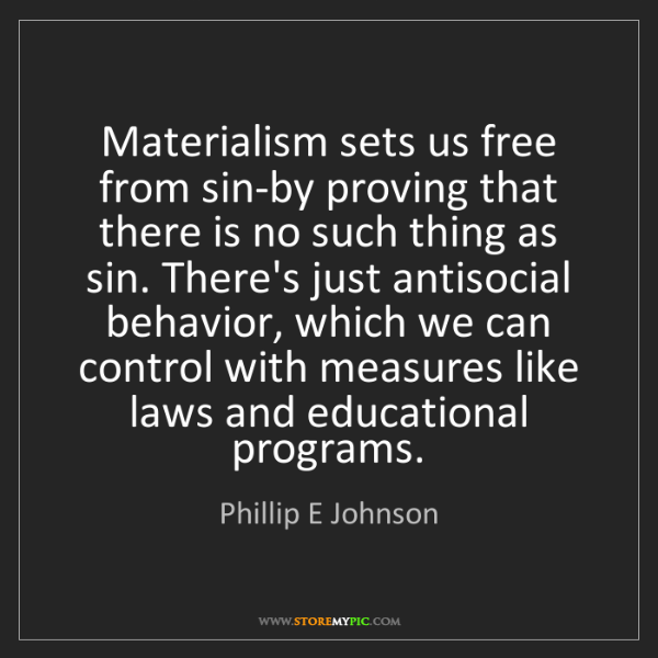 Phillip E Johnson: Materialism sets us free from sin-by proving that there...