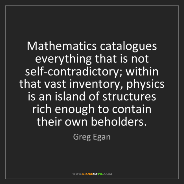 Greg Egan: Mathematics catalogues everything that is not self-contradictory;...