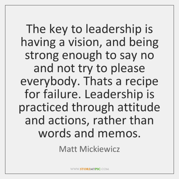 The key to leadership is having a vision, and being strong enough ...