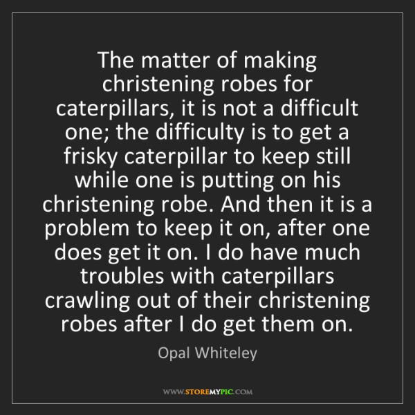 Opal Whiteley: The matter of making christening robes for caterpillars,...