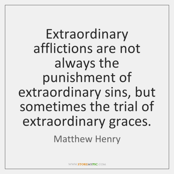 Extraordinary afflictions are not always the punishment of extraordinary sins, but sometimes ...