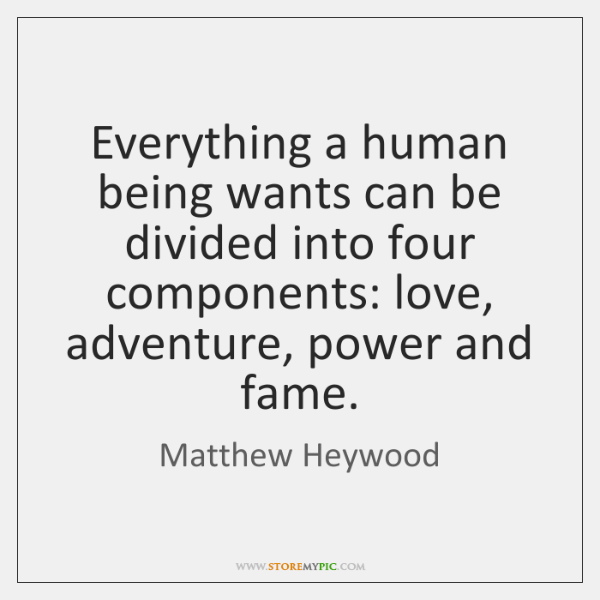 Everything a human being wants can be divided into four components: love, ...