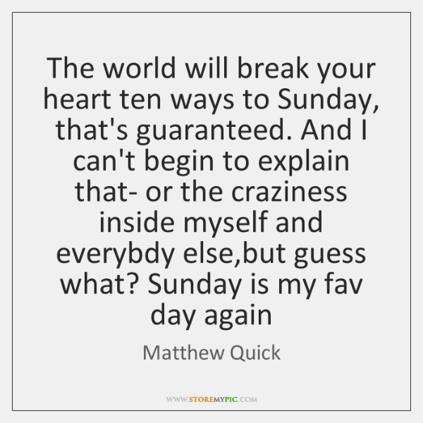 The world will break your heart ten ways to Sunday, that's guaranteed. ...