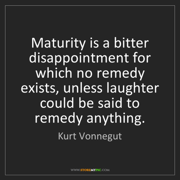 Kurt Vonnegut: Maturity is a bitter disappointment for which no remedy...