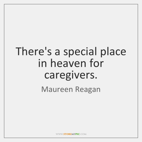 There's a special place in heaven for caregivers.