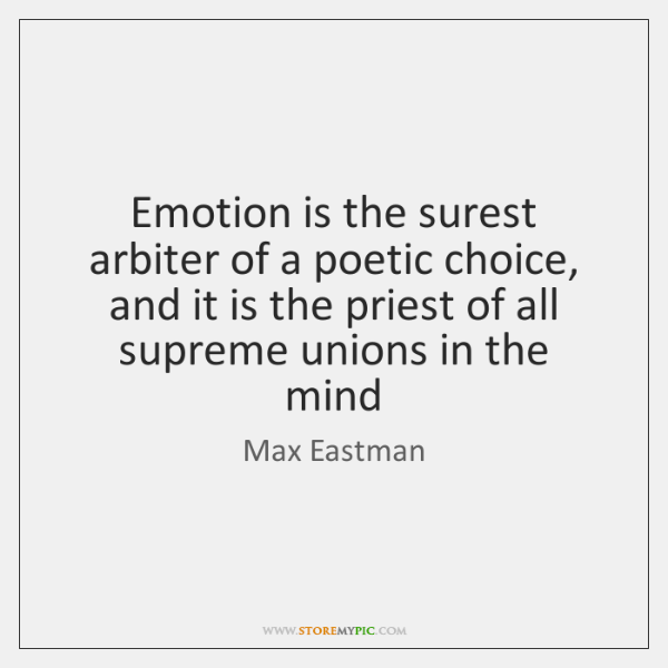 Emotion is the surest arbiter of a poetic choice, and it is ...