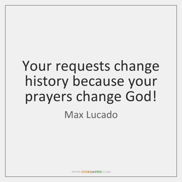 Your requests change history because your prayers change God!