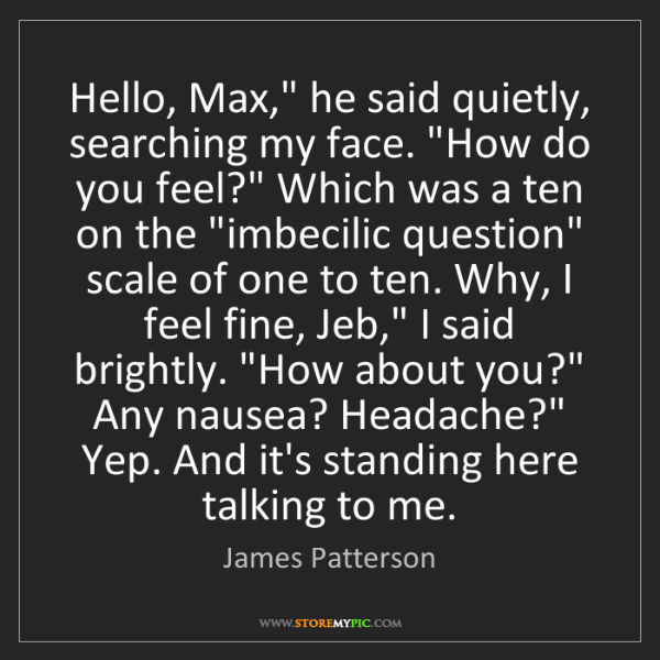 "James Patterson: Hello, Max,"" he said quietly, searching my face. ""How..."