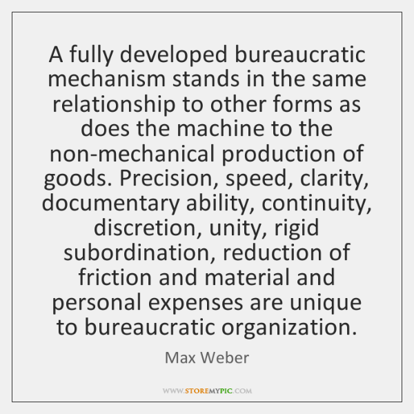 A fully developed bureaucratic mechanism stands in the same relationship to other ...