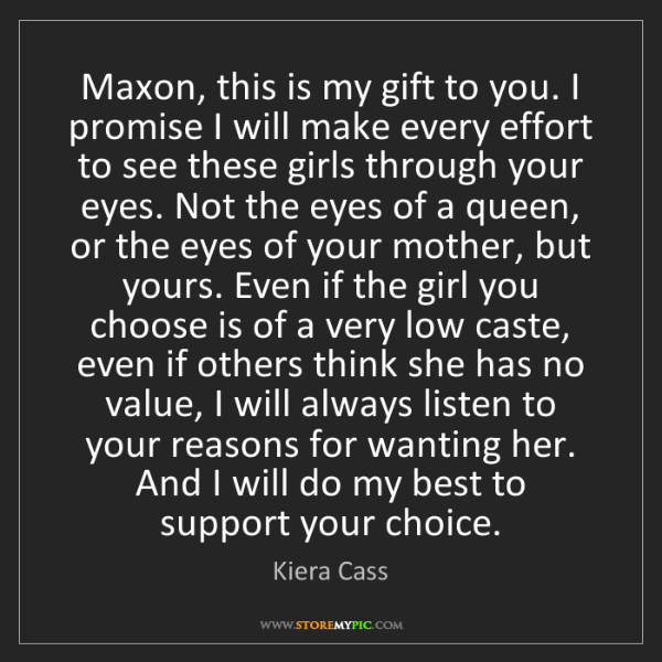 Kiera Cass: Maxon, this is my gift to you. I promise I will make...