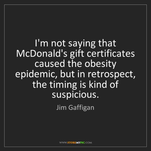 Jim Gaffigan: I'm not saying that McDonald's gift certificates caused...