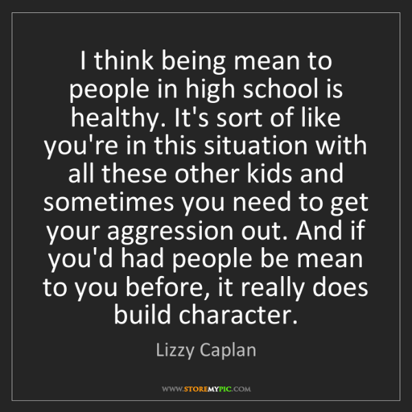 Lizzy Caplan: I think being mean to people in high school is healthy....