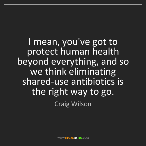 Craig Wilson: I mean, you've got to protect human health beyond everything,...