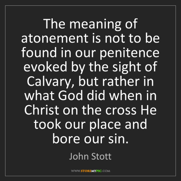 John Stott: The meaning of atonement is not to be found in our penitence...