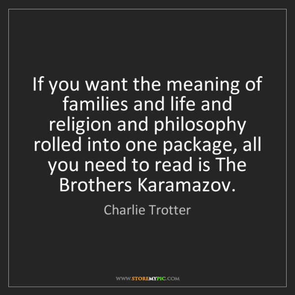 Charlie Trotter: If you want the meaning of families and life and religion...