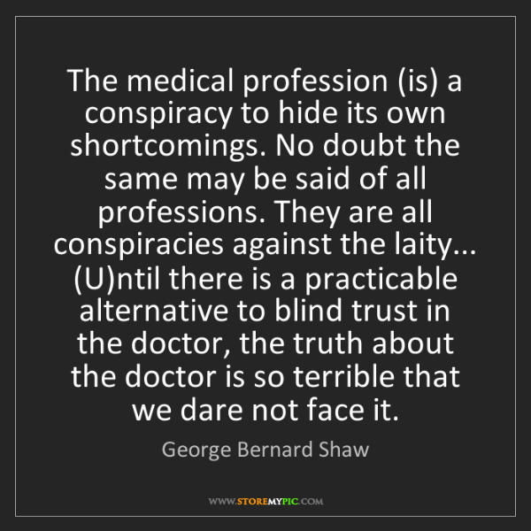 George Bernard Shaw: The medical profession (is) a conspiracy to hide its...