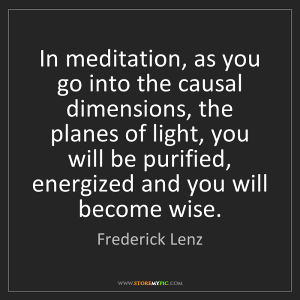 Frederick Lenz: In meditation, as you go into the causal dimensions,...