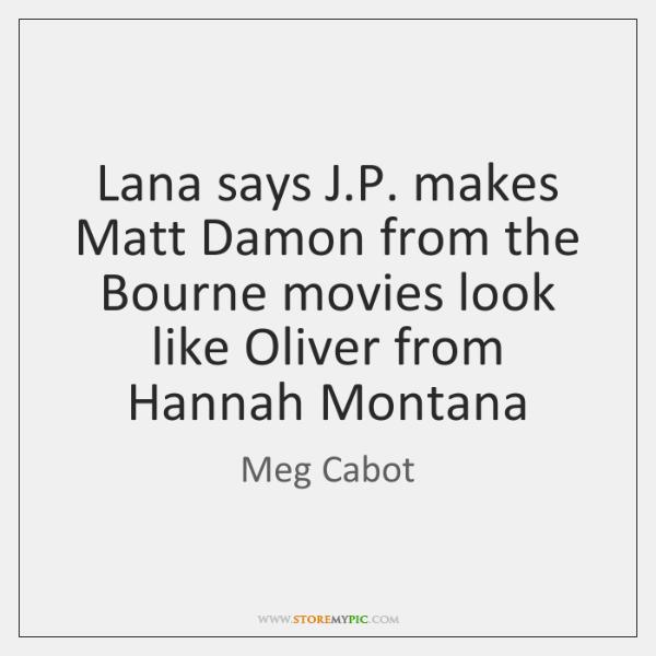 Lana says J.P. makes Matt Damon from the Bourne movies look ...