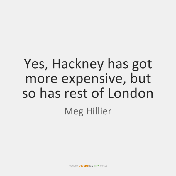 Yes, Hackney has got more expensive, but so has rest of London
