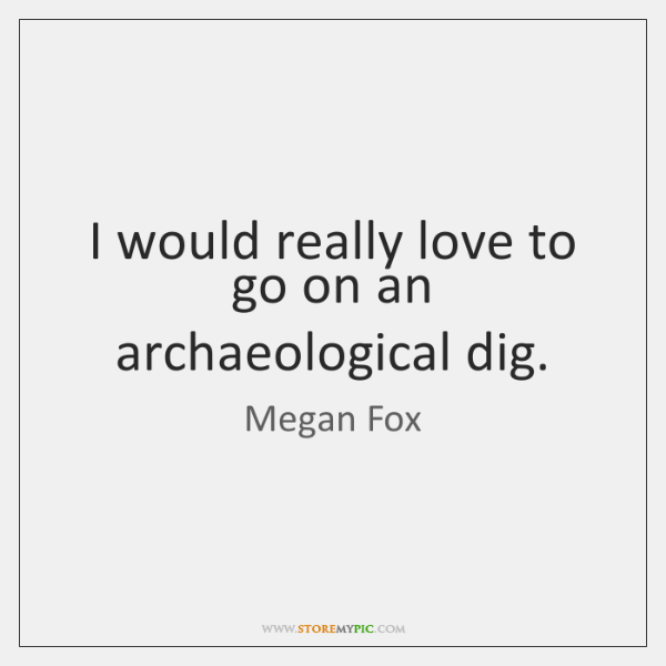 I would really love to go on an archaeological dig.