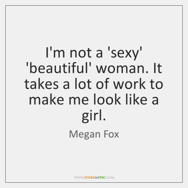 I'm not a 'sexy' 'beautiful' woman. It takes a lot of work ...