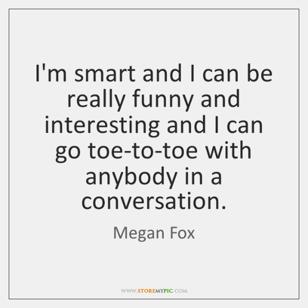 I'm smart and I can be really funny and interesting and I ...