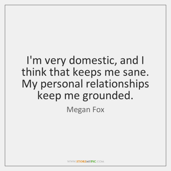 I'm very domestic, and I think that keeps me sane. My personal ...
