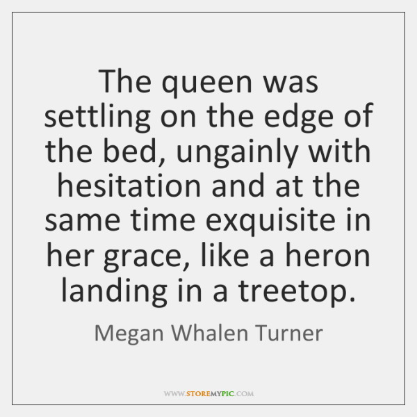The queen was settling on the edge of the bed, ungainly with ...