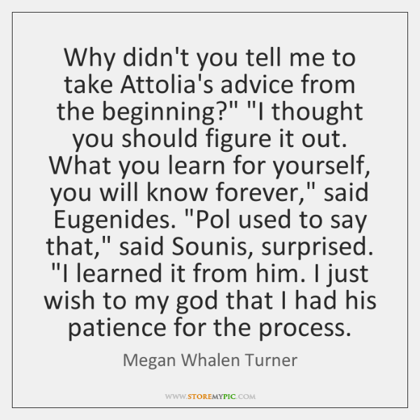 "Why didn't you tell me to take Attolia's advice from the beginning?"" ""..."