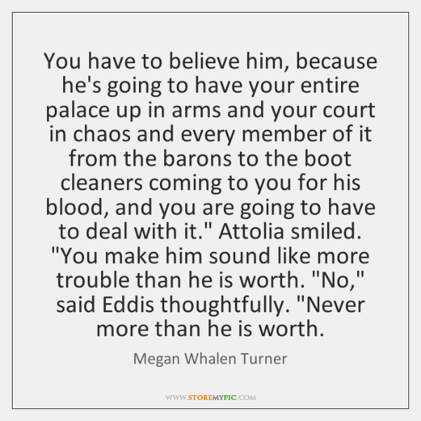 You have to believe him, because he's going to have your entire ...