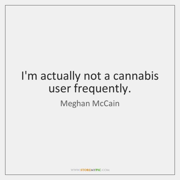I'm Actually Not A Cannabis User Frequently.